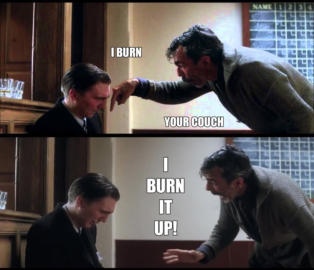 I burn your couch. I burn it up!