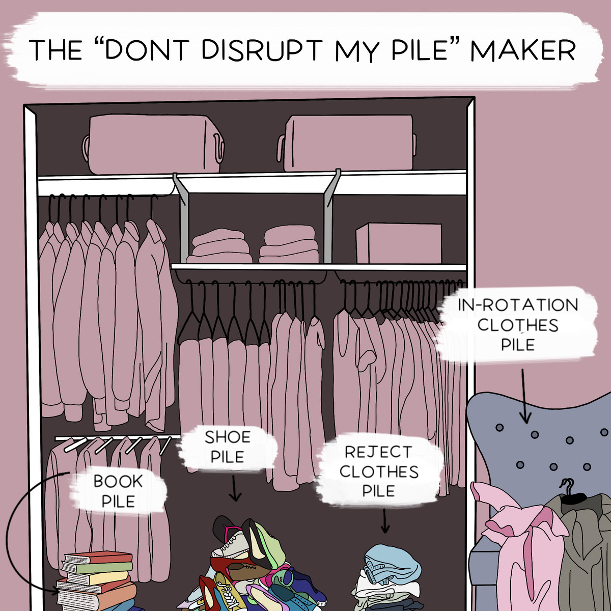 """""""The Don't Disrupt My Pile Maker"""" shows a neatly organized closet surrounded by piles, including the book pile, the reject clothes pile, and the in-rotation clothes pile."""