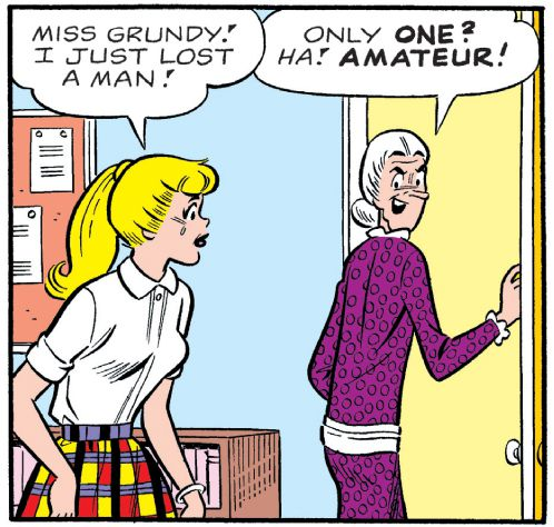Betty: Miss Grundy! I just lost a man! Miss Grundy: Only one? Ha! Amateur!