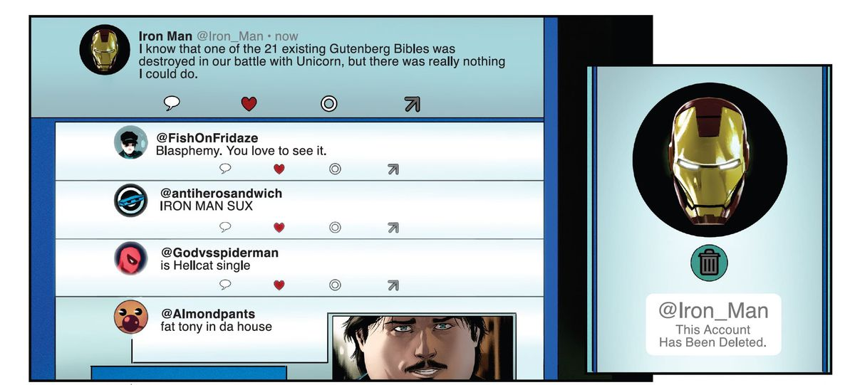 """Iron Man tweets: I know that one of the 21 existing Gutenberg Bibles was destroyed in our battle with Unicorn, but there was really nothing I could do. The replies underneath read: """"Blasphemy. You love to see it."""" """"IRON MAN SUX"""" """"is Hellcat single"""" and """"fat tony in da house"""" with a photoshopped picture of an obese Tony Stark. In the next panel, Iron Man's Twitter account has been deleted, in Iron Man #1, Marvel Comics (2020)."""