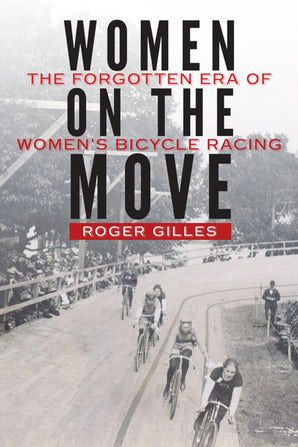 Women on the Move – The Forgotten Era of Women's Bike Racing, by Roger Gilles, published by Nebraska University Press