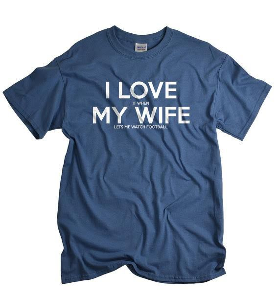 """A shirt that reads """"I love it when my wife lets me watch football."""""""