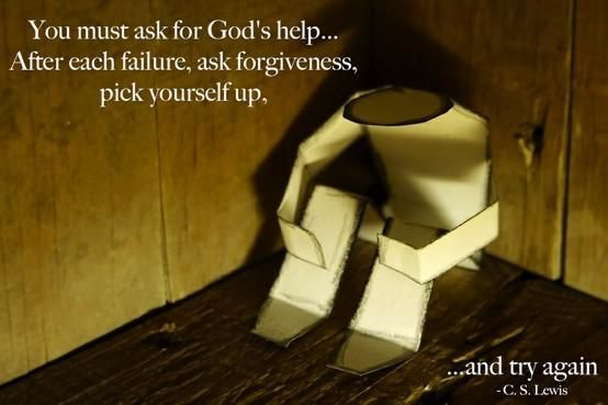 """You must ask for God's help. ... After each failure, ask forgiveness, pick yourself up, and try again."" — C.S. Lewis"