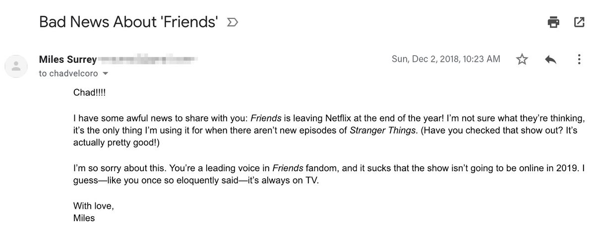 """Email reading: """"Chad!!!!  I have some awful news to share with you: Friends is leaving Netflix at the end of the year! I'm not sure what they're thinking, it's the only thing I'm using it for when there aren't new episodes of Stranger Things. (Have you ch"""