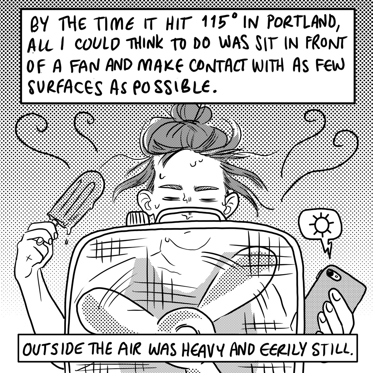"""A six panel black and white comic. Panel 1. A person with their hair in a bun sits in front of a square box fan and holds a popsicle in one hand and a smartphone in the other. There is a word balloon with a sun symbol above the phone. Text: """"Bythe time it hit 115 degrees in Portland on Monday all I could think to do was sit in front of a fan and try to make contact with as few surfaces as possible. Outside the air was heavy and eerily still."""""""