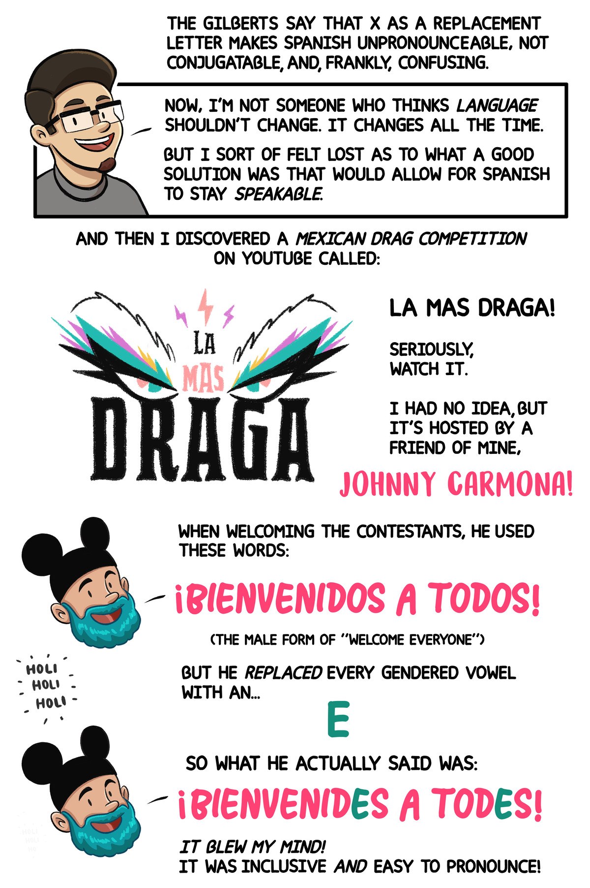 """... And then I discovered a Mexican drag competition on YouTube called Las Mas Draga! When welcoming the contestants, ... [the host] replaced every gendered vowel with an E."""" """"Bienvenides a todes!"""" It blew my mind! It was inclusive and easy to pronounce!"""