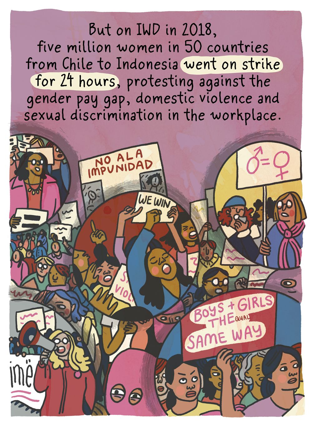 But on IWD in 2017 & 2018, 5 million women in 50 countries from Pakistan to Poland went on strike for 24 hours, protesting against the gender pay gap, domestic violence, and sexual discrimination in the workplace.