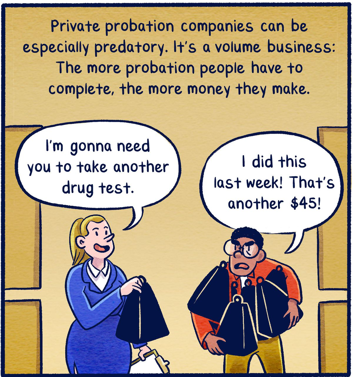 Private probation companies can be especially predatory. Their business is a volume business: The more probation people have to complete, the more money they make.