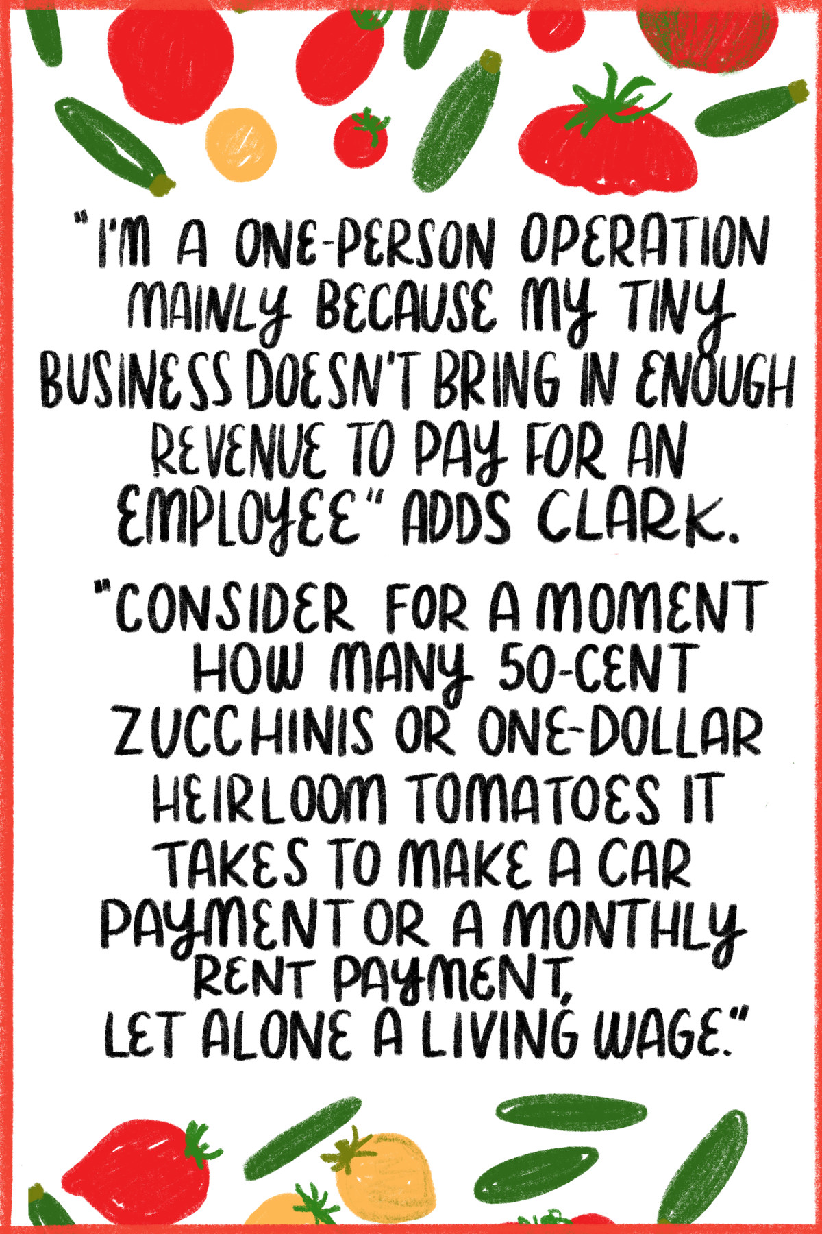 """""""I'm a one-person operation mainly because my business doesn't bring in enough revenue to pay for an employee,"""" adds Clark. """"Consider for a moment how many 50-cent zucchinis or one-dollar heirloom tomatoes it takes to make a car payment or a monthly rent payment, let alone a living wage."""" [Surrounding the quote are illustrations of zucchini and tomatoes.]"""
