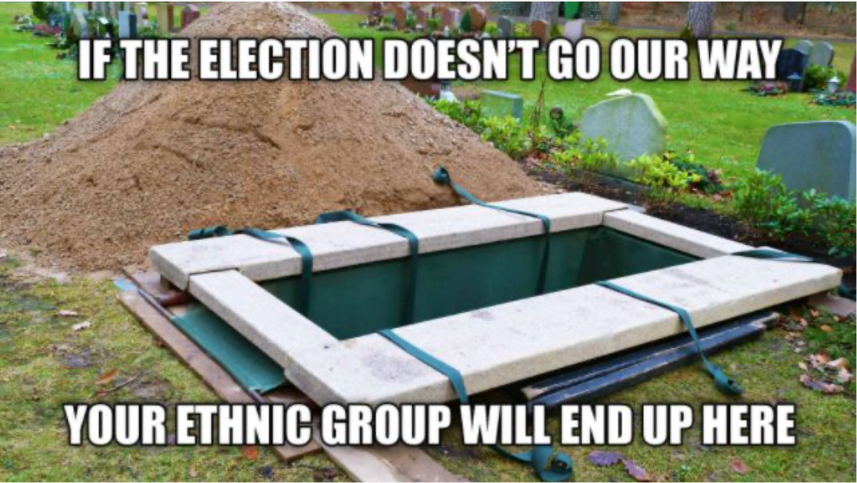 "Image macro with a grave and the text ""IF THE ELECTION DOESN'T GO OUR WAY / YOUR ETHNIC GROUP WILL END UP HERE"""