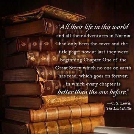 """Now at last they were beginning Chapter One of the Great Story which no one on earth has read: which goes on forever: in which every chapter is better than the one before."" — C.S. Lewis"