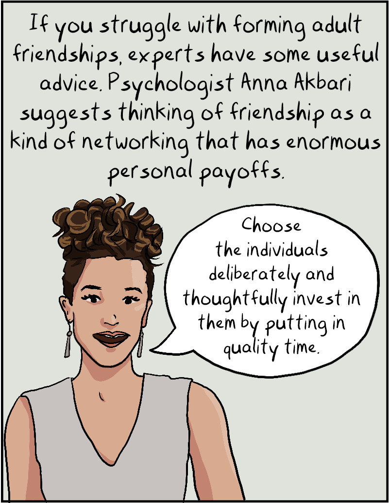 """If you struggle with forming adult friendships, experts have some useful advice. Psychologist Anna Akbari suggests thinking of friendship as a kind of networking that has enormous personal payoffs. """"Choose the individuals deliberately and thoughtfully invest in them by putting in quality time."""""""