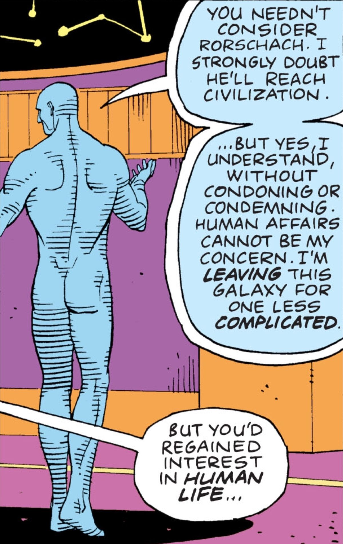 """Doctor Manhattan says that he doesn't think Rorschach will be a threat, and that he's """"leaving this galaxy for one less complicated."""" """"But you'd regained interest in human life.."""" Ozymandias counters, in Watchmen, DC Comics (1986)."""