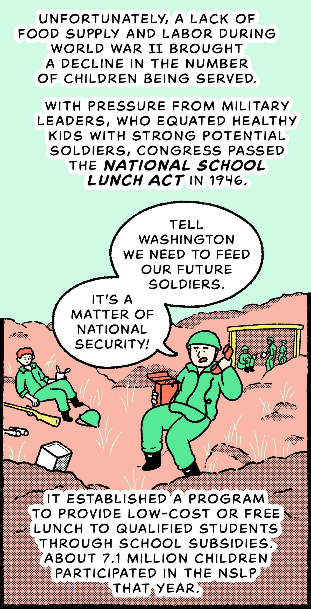 Scène de guerre de la Seconde Guerre mondiale, où un général est au téléphone de campagne: sous la pression des chefs militaires, qui assimilaient les enfants en bonne santé à des soldats à fort potentiel, le Congrès a adopté la National School Lunch Act en 1946. Il a établi un programme pour fournir un déjeuner à faible coût ou gratuit aux étudiants qualifiés par le biais de subventions scolaires.  Environ 7,1 millions d'enfants ont participé au NSLP cette année-là.  Général : Dites à Washington que nous devons nourrir nos futurs soldats.  C'est une question de sécurité nationale !
