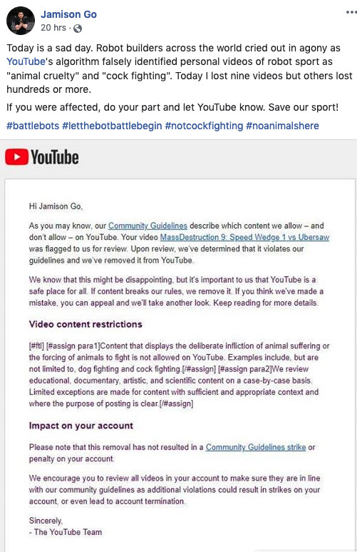Google's YouTube took down videos of robots fighting each other (think: BattleBots), saying they violated policies against showing displays of animal cruelty.