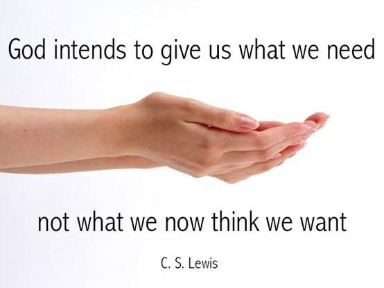 """God intends to give us what we need, not what we now think we want."" — C.S. Lewis"