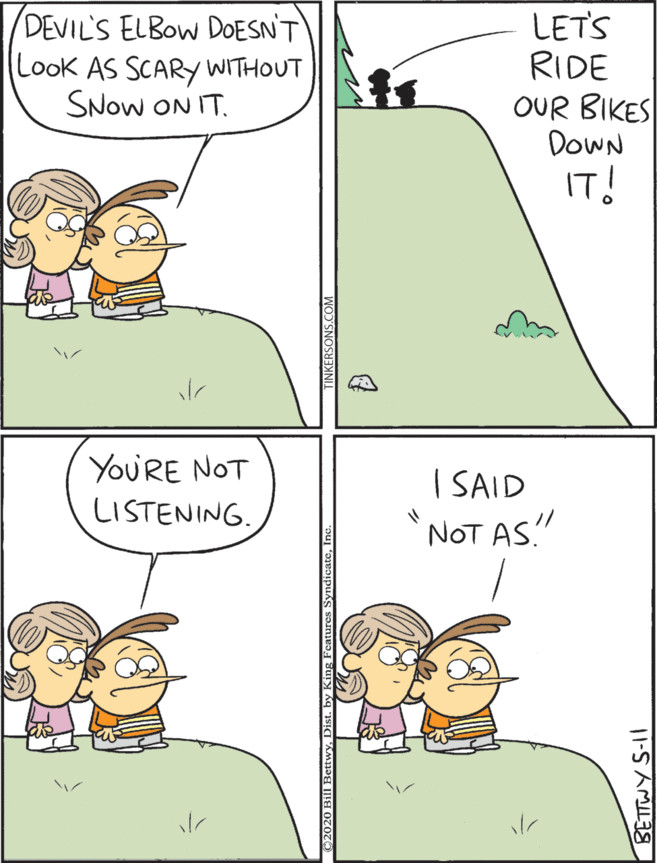 """Two children consider riding their bikes down a steep hill called """"Devil's Elbow,"""" as it """"doesn't look as scary without snow on it."""" """"You're not listening,"""" replies one of them """"I said 'not as.'"""" in the 5/11/20 strip of """"Take it from the Tinkersons."""""""