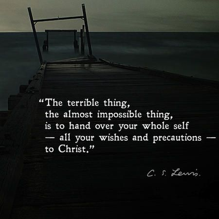 """The terrible thing, the almost impossible thing, is to hand over your whole self — all your wishes and precautions — to Christ."" — C.S. Lewis"
