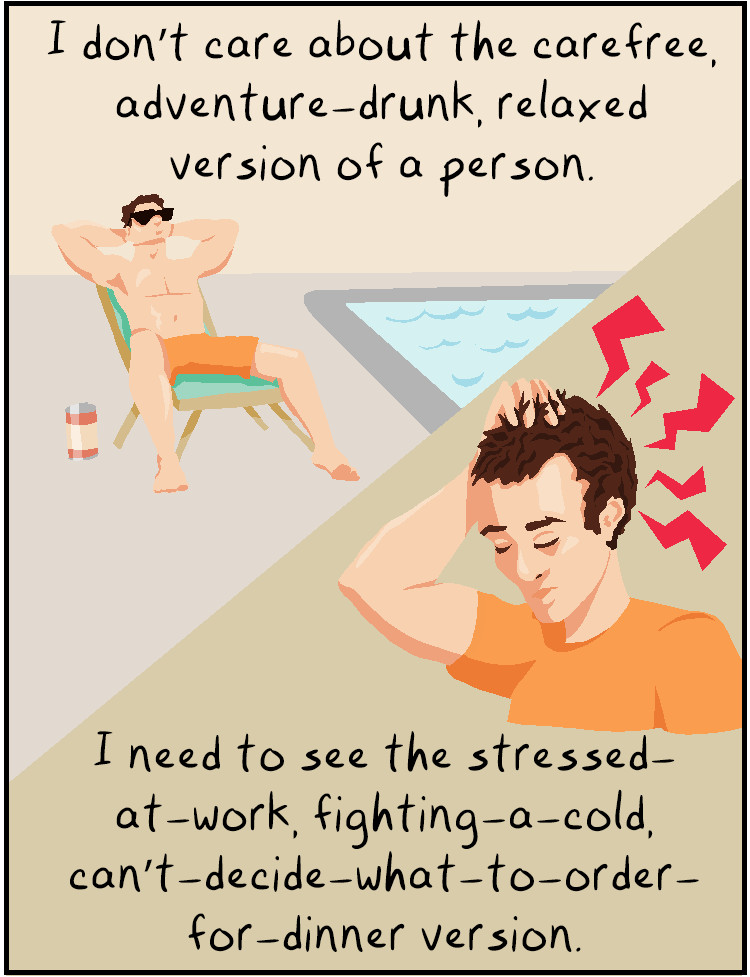 I don't care about the carefree, adventure-drunk, relaxed version of a person. I need to see the stressed-at-work, fighting-a-cold, can't-decide-what-to-order-for-dinner version.