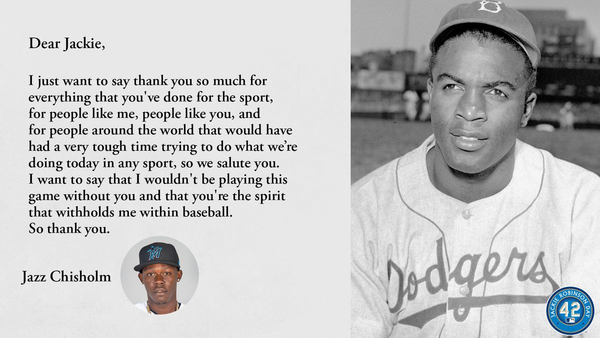 Dear Jackie, I just want to say thank you so much for everything that you've done for the sport, for people like me, people like you, and for people around the world that would have had a very tough time trying to do what we're doing today in any sport, so we salute you. I want to say that I wouldn't be playing this game without you and that you're the spirit that withholds me within baseball. So thank you. Jazz Chisholm.