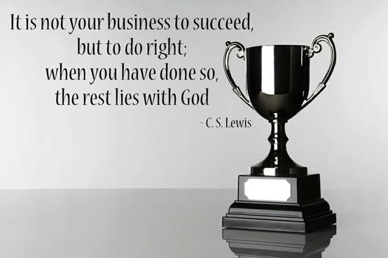 """It is not your business to succeed, but to do right; when you have done so, the rest lies with God."" — C.S. Lewis"