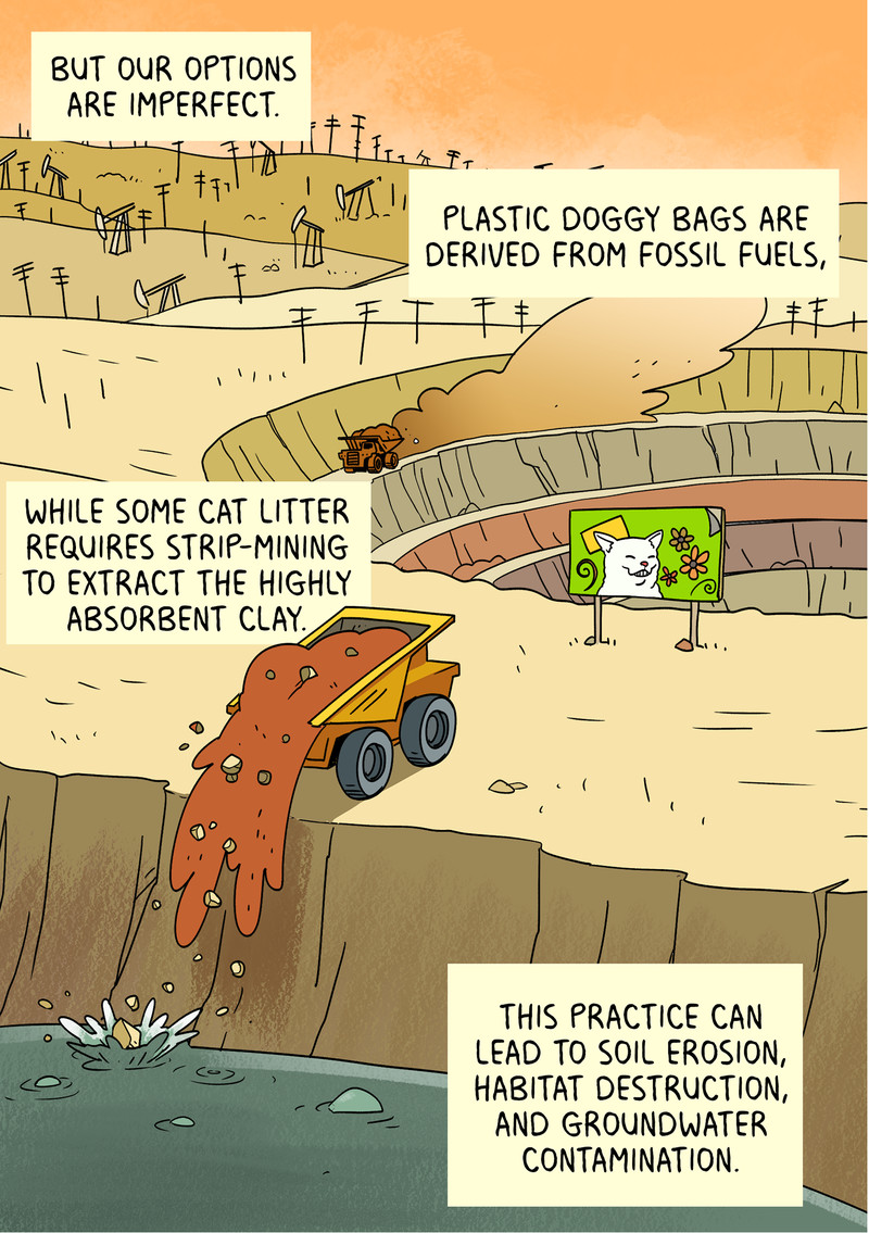 But our options are imperfect. Plastic doggy bags are derived from fossil fuels, while some cat litter requires strip-mining to extract the highly absorbent clay. This practice can lead to soil erosion, habitat destruction, and groundwater contamination.