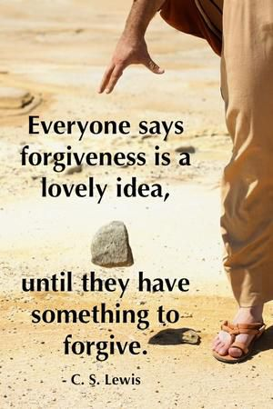 """Everyone says forgiveness is a lovely idea, until they have something to forgive."" — C.S. Lewis"