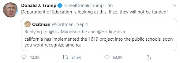 """A retweet from former President Donald J. Trump. The original tweet from user """"Ocitman"""" reads, """"california has implemented the 1619 project into the public schools, soon you wont recognize america,"""" with Trump responding, """"Department of Education is looking at this. If so, they will not be funded!"""""""