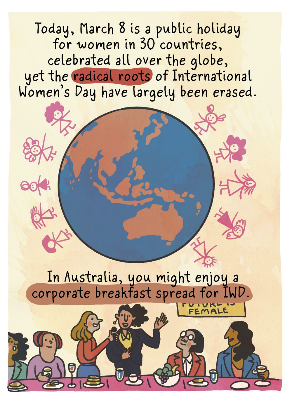 Today, March 8 is a public holiday for women in 30 countries, celebrated all over the globe, yet the radical roots of International Women's Day have largely been erased. In Australia, you might enjoy a corporate breakfast spread for IWD.