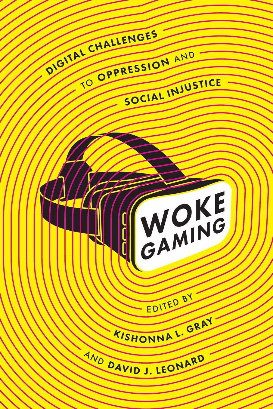 cover of Woke Gaming: Digital Challenges to Oppression and Social Injustice, by Dr. Kishonna L. Gray and Dr. David J. Leonard