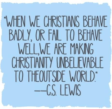 """When we Christians behave badly, or fail to behave well, we are making Christianity unbelievable to the outside world."" — C.S. Lewis"