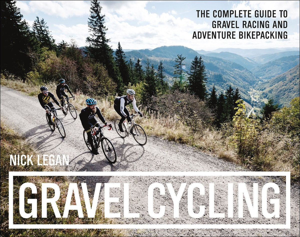 Gravel Cycling – The Complete Guide to Gravel Racing and Adventure Bikepacking, by Nick Legan, published by VeloPress