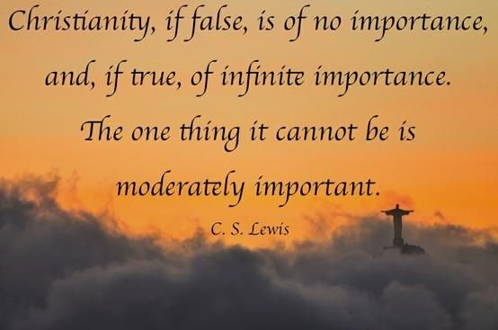 """Christianity, if false, is of no importance and, if true, is of infinite importance. The one thing it cannot be is moderately important."" — C.S. Lewis"