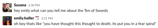 """A screenshot of a slack conversation in which Susana says """"hey emily what can you tell me about the Ten of Swords"""" and emily replies """"oh boy that's like """"you have thought this thought to death, its put you in a fear spiral"""""""