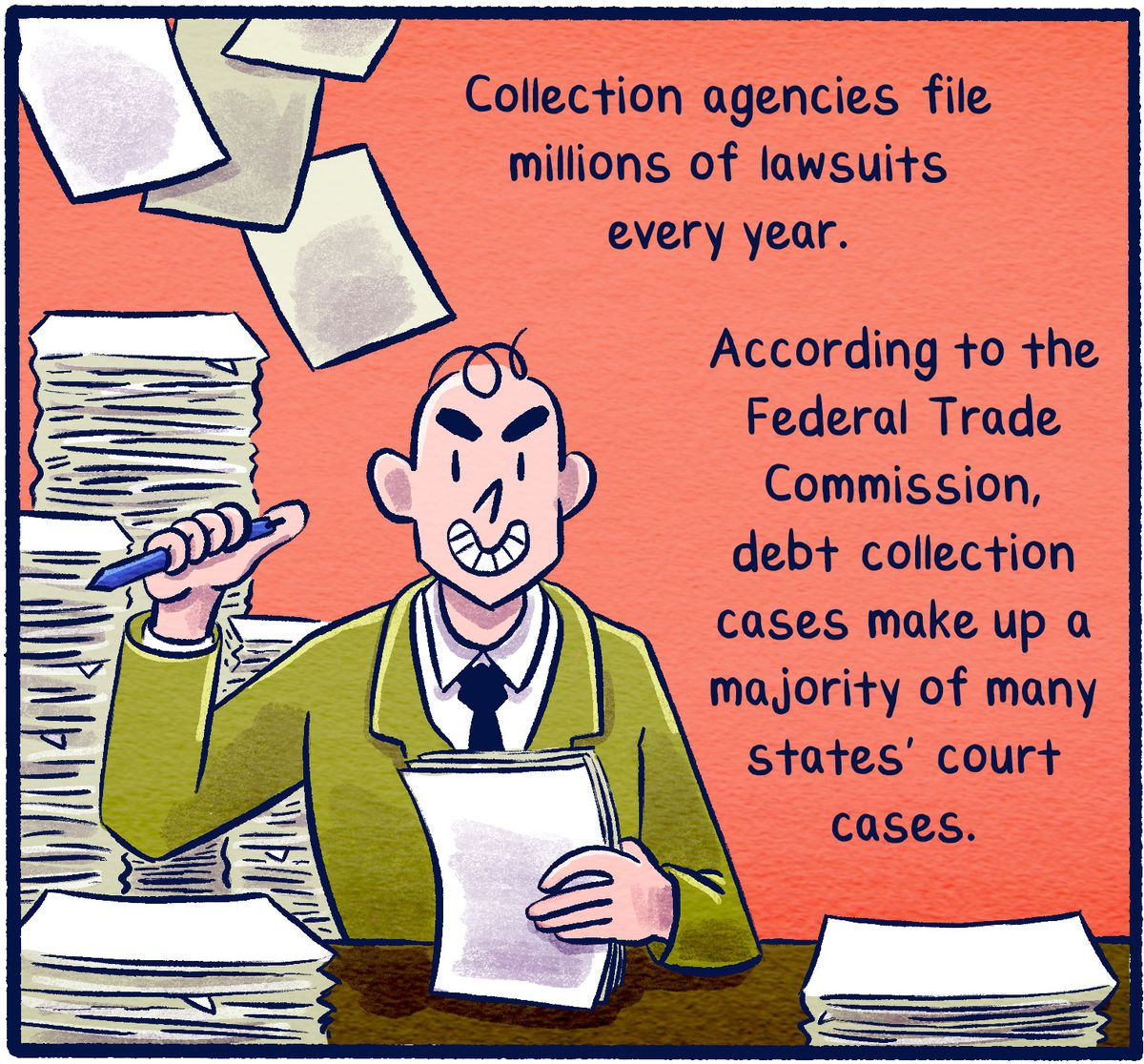 Collection agencies file millions of lawsuits every year. According to the Federal Trade Commission, debt collection cases make up a majority of many states' court cases.