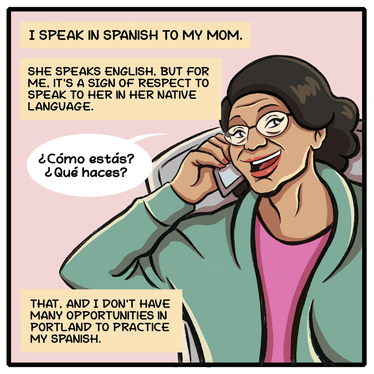 I speak in Spanish to my mom. She speaks English, but for me it's a sign of respect to speak to her in her native language. That, and I don't have many opportunities in Portland to practice my Spanish.