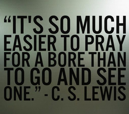 """It's so much easier to pray for a bore than to go and see one."" — C.S. Lewis"