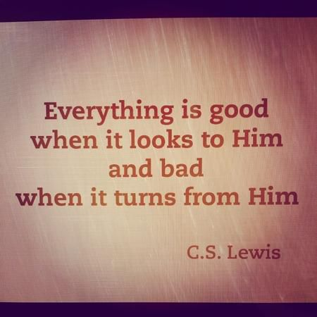 """There is but one good; that is God. Everything else is good when it looks to Him and bad when it turns from Him."" — C.S. Lewis"