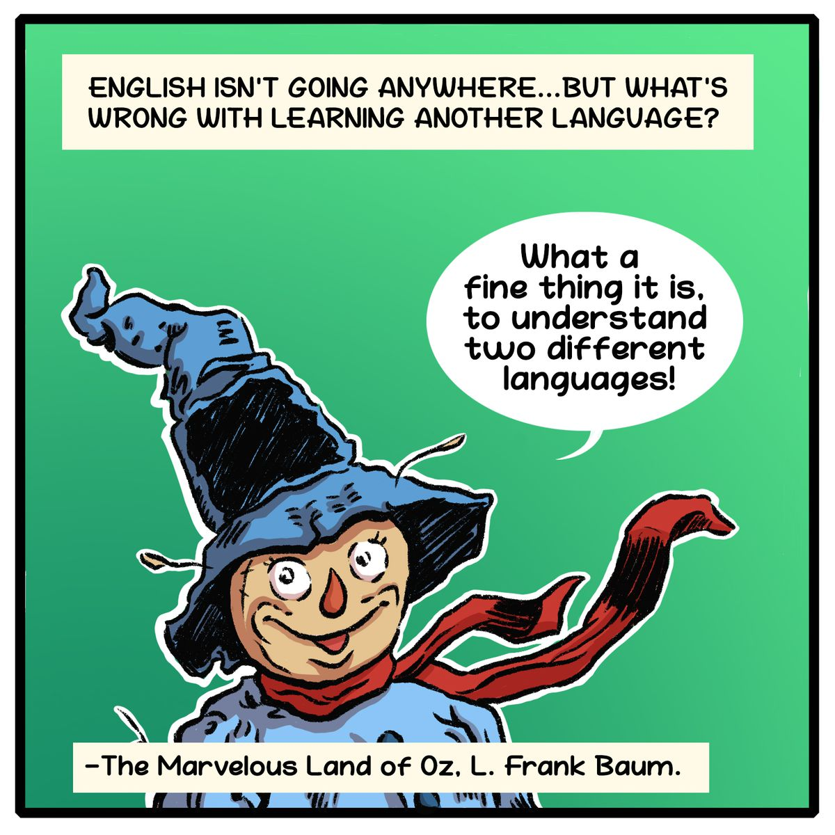 """English isn't going anywhere...but what's wrong with learning another language? """"What a fine thing it is to understand two different languages!"""" —The Marvelous Land of Oz, L. Frank Baum"""