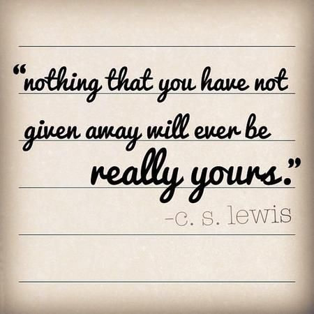 """Nothing you have not given away will ever really be yours."" — C.S. Lewis"
