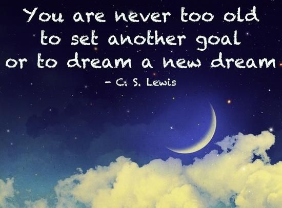 """You are never too old to set another goal or to dream a new dream."" — C.S. Lewis"