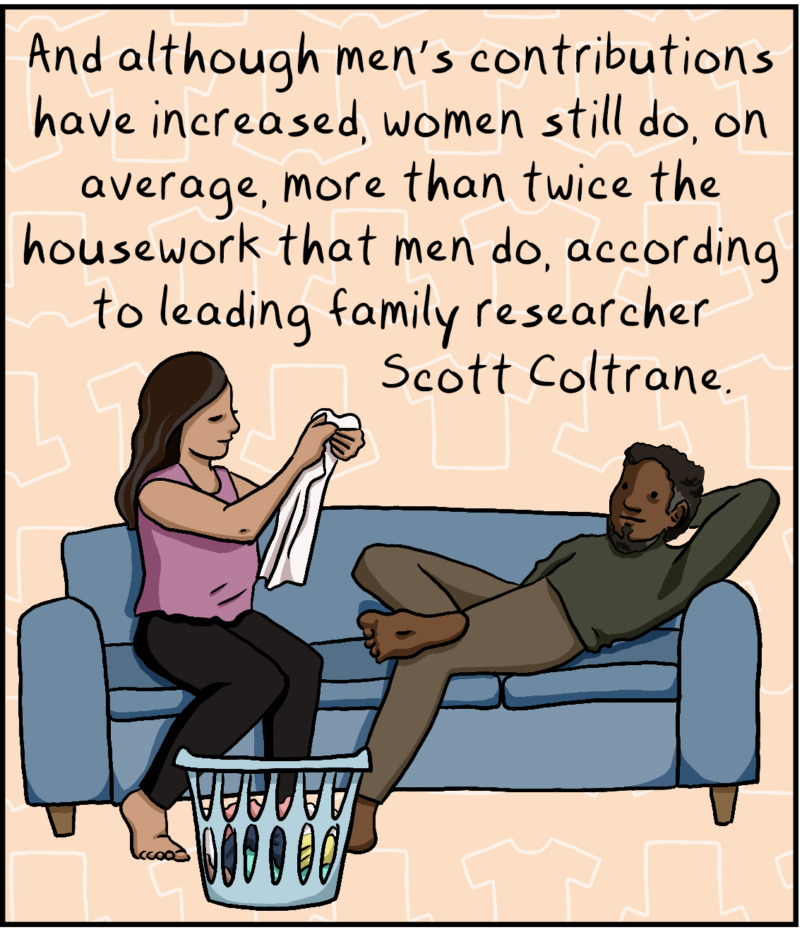 And although men's contributions have increased, women still do, on average, more than twice the housework that men do, according to leading family researcher Scott Coltrane.