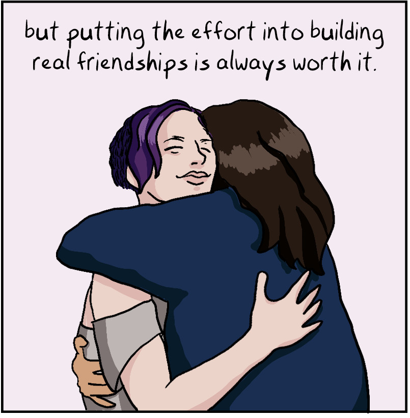 but putting the effort into building real friendships is always worth it.
