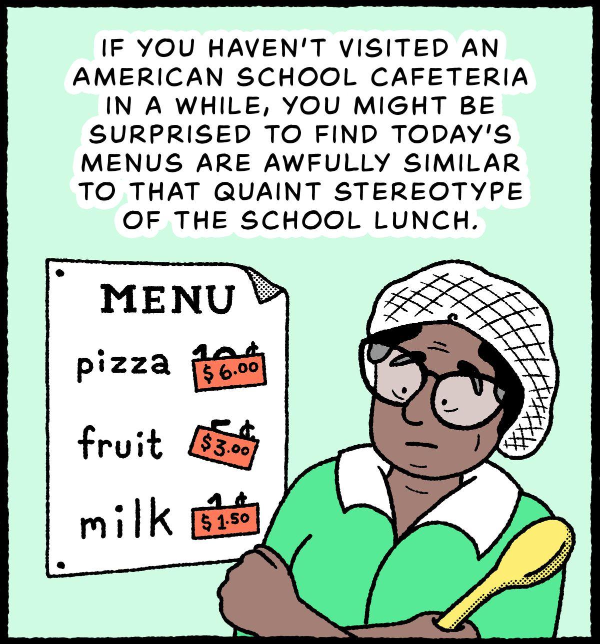 Un employé de cafétéria devant un menu de déjeuner scolaire comprenant des pizzas, des fruits et du lait: si vous n'avez pas visité une cafétéria scolaire américaine depuis un moment, vous pourriez être surpris de découvrir que les menus d'aujourd'hui sont terriblement similaires à ce stéréotype pittoresque du déjeuner scolaire .