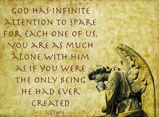 """God has infinite attention to spare for each one of us. You are as much alone with him as if you were the only being he had ever created."" — C.S. Lewis"