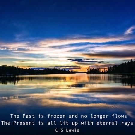 """The Past is frozen and no longer flows, and the Present is all lit up with eternal rays."" — C.S. Lewis"