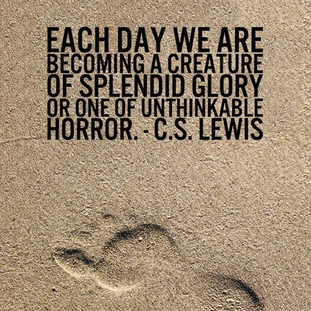 """Each day we are becoming a creature of splendid glory or one of unthinkable horror."" — C.S. Lewis"