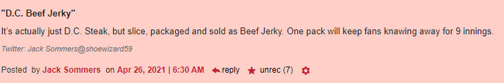 """""""D.C. Beef Jerky"""" It's actually just D.C. Steak but slice, packaged and sold as beef Jerky. One pack will keep fans knawing away for 9 innings (7 recs)"""