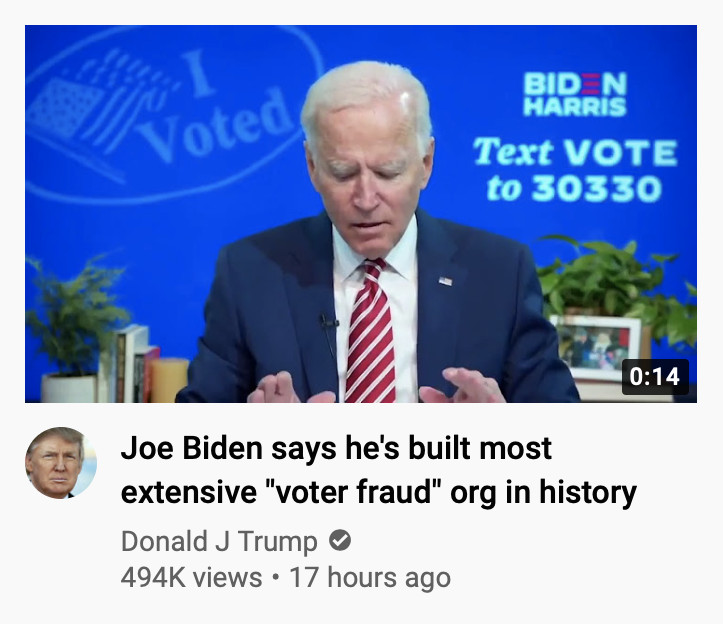 "Joe Biden appears in a YouTube screenshot of Donald Trump's channel, with the false headline ""Joe Biden says he's built the most extensive 'voter fraud' org in history."""