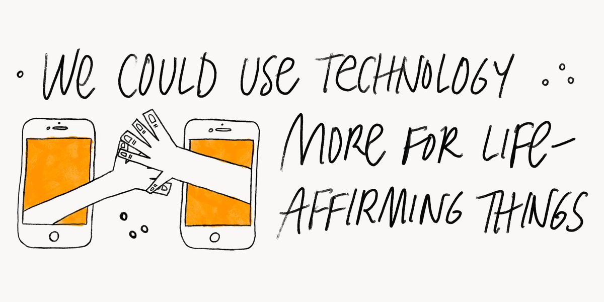 We could use technology more for life-affirming things